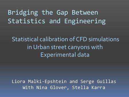 Bridging the Gap Between Statistics and Engineering Statistical calibration of CFD simulations in Urban street canyons with Experimental data Liora Malki-Epshtein.