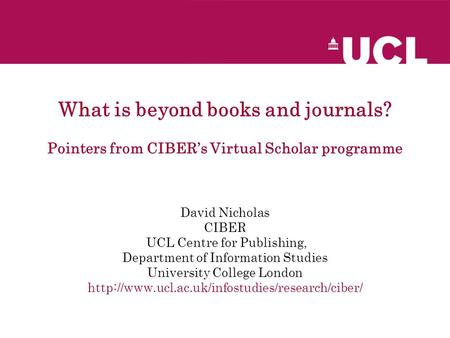 What is beyond books and journals? Pointers from CIBER's Virtual Scholar programme David Nicholas CIBER UCL Centre for Publishing, Department of Information.