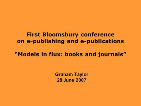 "First Bloomsbury conference on e-publishing and e-publications ""Models in flux: books and journals"" Graham Taylor 28 June 2007."