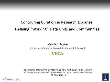 "Contouring Curation in Research Libraries: Defining ""Working"" Data Units and Communities Carole L. Palmer Center for Informatics Research in Science &"