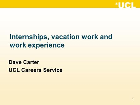 1 Internships, vacation work and work experience Dave Carter UCL Careers Service.