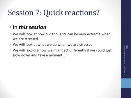 Session 7: Quick reactions? In this session We will look at how our thoughts can be very extreme when we are stressed. We will look at what we do when.
