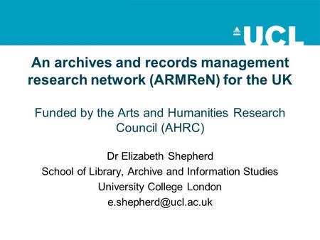 An archives and records management research network (ARMReN) for the UK Funded by the Arts and Humanities Research Council (AHRC) Dr Elizabeth Shepherd.