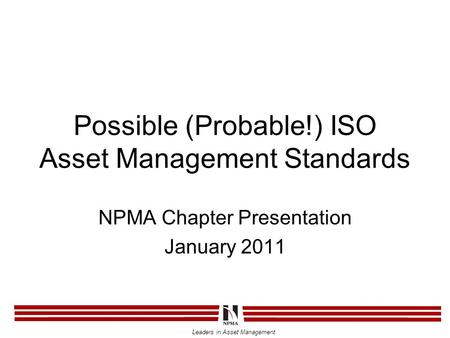 Leaders in Asset Management Possible (Probable!) ISO Asset Management Standards NPMA Chapter Presentation January 2011.