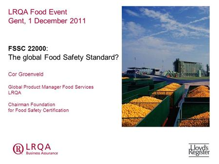 LRQA Food Event Gent, 1 December 2011 FSSC 22000 : The global Food Safety Standard? Cor Groenveld Global Product Manager Food Services LRQA Chairman Foundation.