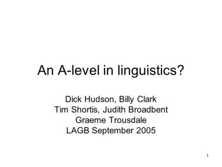 1 An A-level in linguistics? Dick Hudson, Billy Clark Tim Shortis, Judith Broadbent Graeme Trousdale LAGB September 2005.