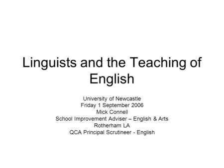 Linguists and the Teaching of English University of Newcastle Friday 1 September 2006 Mick Connell School Improvement Adviser – English & Arts Rotherham.