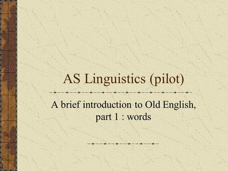 AS Linguistics (pilot) A brief introduction to Old English, part 1 : words.