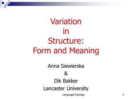 1 Language Typology Anna Siewierska & Dik Bakker Lancaster University Variation in Structure: Form and Meaning.