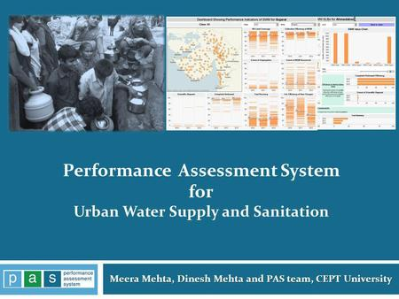 Meera Mehta, Dinesh Mehta and PAS team, CEPT University 1 Performance Assessment System for Urban Water Supply and Sanitation.