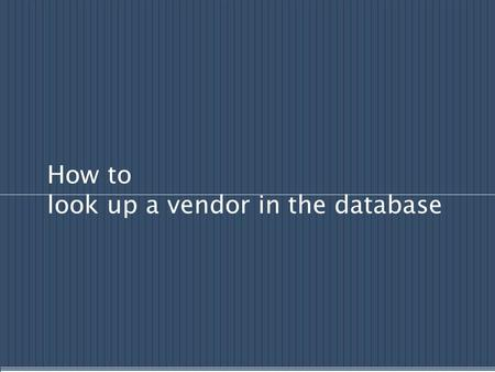 How to look up a vendor in the database. Vendor information can be entered using three different methods: We will explore each of these procedures on.