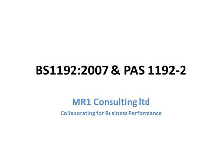 BS1192:2007 & PAS 1192-2 MR1 Consulting ltd Collaborating for Business Performance.