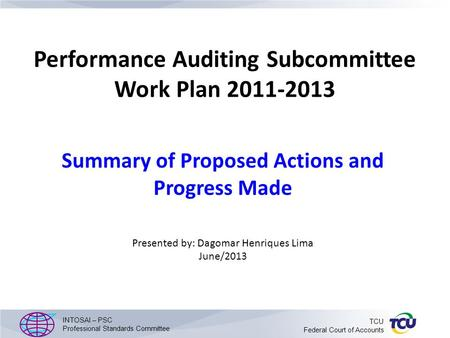 Performance Auditing Subcommittee Work Plan 2011-2013 Summary of Proposed Actions and Progress Made Presented by: Dagomar Henriques Lima June/2013 INTOSAI.