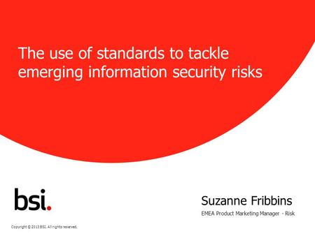 Copyright © 2013 BSI. All rights reserved. IOSH 2013. Rev 0 The use of standards to tackle emerging information security risks Suzanne Fribbins EMEA Product.