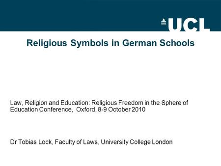 Religious Symbols in German Schools Law, Religion and Education: Religious Freedom in the Sphere of Education Conference, Oxford, 8-9 October 2010 Dr Tobias.