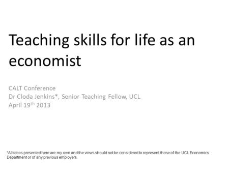Teaching skills for life as an economist CALT Conference Dr Cloda Jenkins*, Senior Teaching Fellow, UCL April 19 th 2013 *All ideas presented here are.