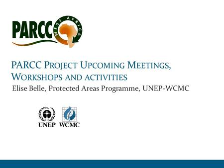 PARCC P ROJECT U PCOMING M EETINGS, W ORKSHOPS AND ACTIVITIES Elise Belle, Protected Areas Programme, UNEP-WCMC.