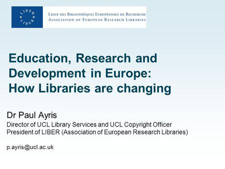 Education, Research and Development in Europe: How Libraries are changing Dr Paul Ayris Director of UCL Library Services and UCL Copyright Officer President.