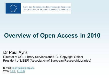 Overview of Open Access in 2010 Dr Paul Ayris Director of UCL Library Services and UCL Copyright Officer President of LIBER (Association of European Research.