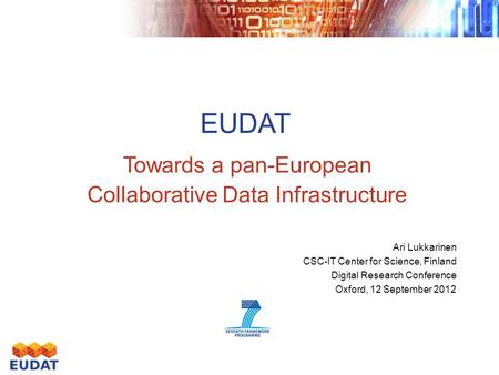 EUDAT Towards a pan-European Collaborative Data Infrastructure Ari Lukkarinen CSC-IT Center for Science, Finland Digital Research Conference Oxford, 12.