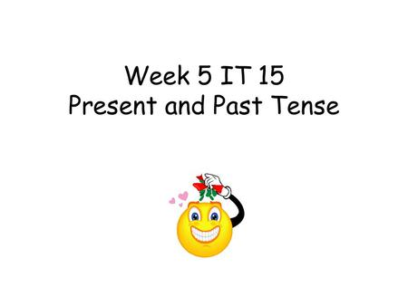 Week 5 IT 15 Present and Past Tense Week 5 IT 15 Past and present tense This teacher led activity aims to get the children to change the morpheme for.