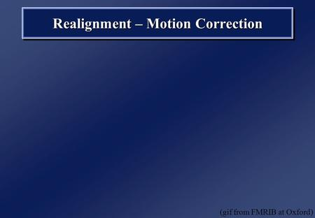 Realignment – Motion Correction (gif from FMRIB at Oxford)