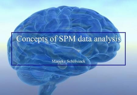 Concepts of SPM data analysis Marieke Schölvinck.