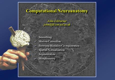 Computational Neuroanatomy John Ashburner SmoothingSmoothing Motion CorrectionMotion Correction Between Modality Co-registrationBetween.