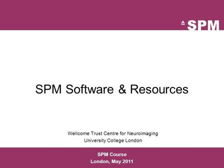 SPM Software & Resources Wellcome Trust Centre for Neuroimaging University College London SPM Course London, May 2011.