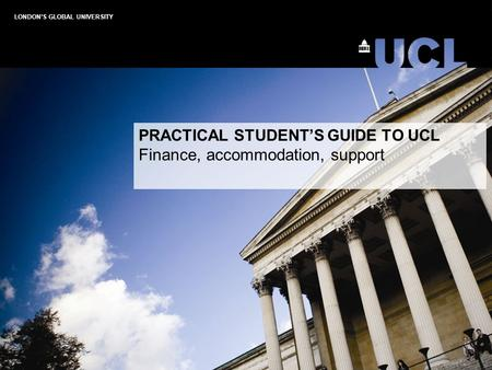 LONDON'S GLOBAL UNIVERSITY PRACTICAL STUDENT'S GUIDE TO UCL Finance, accommodation, support.