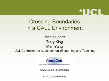 ALT-C 2005 Manchester Crossing Boundaries In a CALL Environment Jane Hughes Terry King Man Yang UCL Centre for the Advancement of Learning and Teaching.