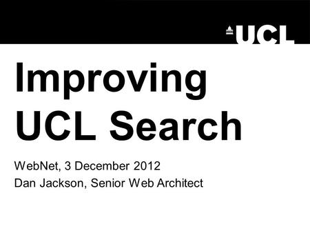 Improving UCL Search WebNet, 3 December 2012 Dan Jackson, Senior Web Architect.