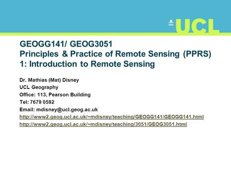 GEOGG141/ GEOG3051 Principles & Practice of Remote Sensing (PPRS) 1: Introduction to Remote Sensing Dr. Mathias (Mat) Disney UCL Geography Office: 113,