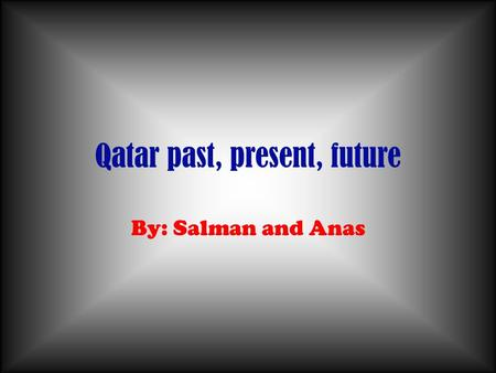 Qatar past, present, future By: Salman and Anas. Table of Contents Past Present Future Pics Ending ceremonie!!!