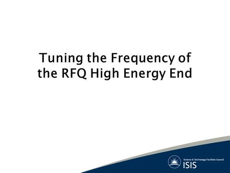 Tuning the Frequency of the RFQ High Energy End. What are the issues? Both input & output ends of RFQ must be independently tuned for 324 MHz Design of.