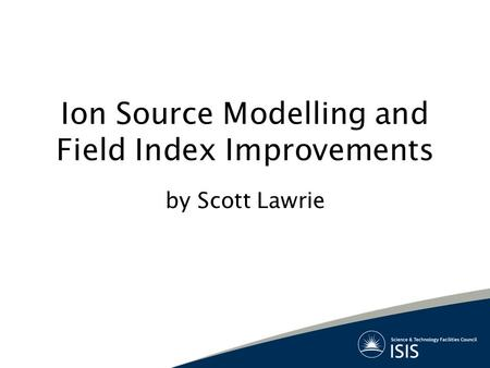 Ion Source Modelling and Field Index Improvements by Scott Lawrie.