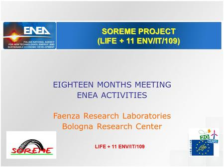 SOREME PROJECT (LIFE + 11 ENV/IT/109) EIGHTEEN MONTHS MEETING ENEA ACTIVITIES Faenza Research Laboratories Bologna Research Center LIFE + 11 ENV/IT/109.