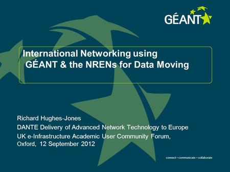Connect communicate collaborate International Networking using GÉANT & the NRENs for Data Moving Richard Hughes-Jones DANTE Delivery of Advanced Network.