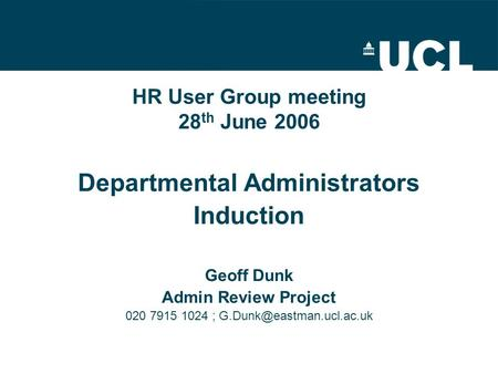HR User Group meeting 28 th June 2006 Departmental Administrators Induction Geoff Dunk Admin Review Project 020 7915 1024 ;