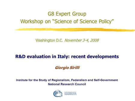 "G8 Expert Group Workshop on ""Science of Science Policy"" Washington D.C. November 3-4, 2008 R&D evaluation in Italy: recent developments Giorgio Sirilli."