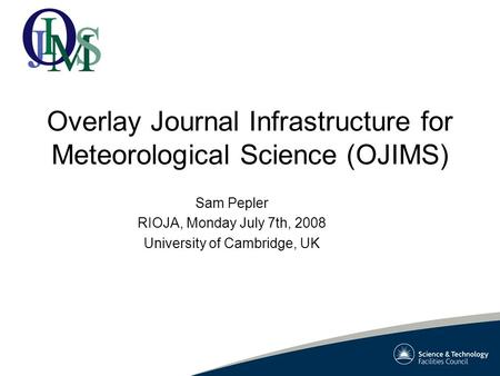 Overlay Journal Infrastructure for Meteorological Science (OJIMS) Sam Pepler RIOJA, Monday July 7th, 2008 University of Cambridge, UK.