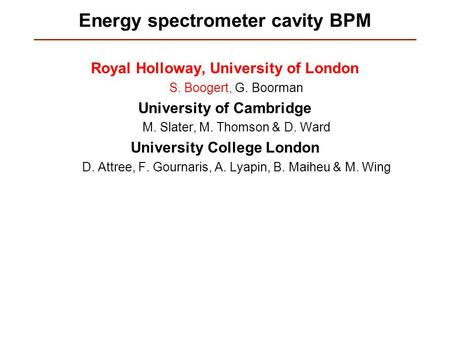 Energy spectrometer cavity BPM Royal Holloway, University of London S. Boogert, G. Boorman University of Cambridge M. Slater, M. Thomson & D. Ward University.