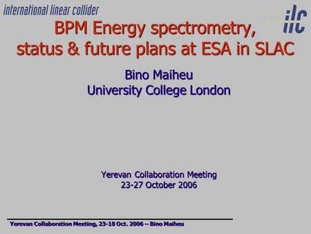 BPM Energy spectrometry, status & future plans at ESA in SLAC Bino Maiheu University College London Yerevan Collaboration Meeting 23-27 October 2006 Yerevan.