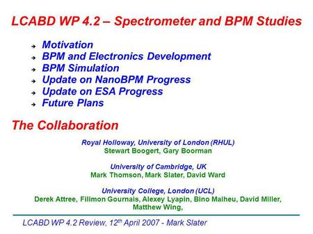 LCABD WP 4.2 Review, 12 th April 2007 - Mark Slater  Motivation  BPM and Electronics Development  BPM Simulation  Update on NanoBPM Progress  Update.