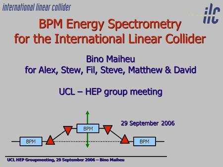BPM Energy Spectrometry for the International Linear Collider Bino Maiheu for Alex, Stew, Fil, Steve, Matthew & David UCL – HEP group meeting 29 September.
