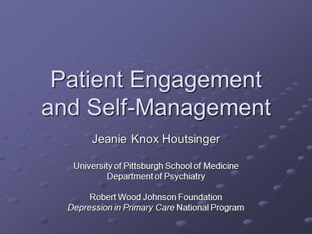 Patient Engagement and Self-Management Jeanie Knox Houtsinger University of Pittsburgh School of Medicine Department of Psychiatry Robert Wood Johnson.