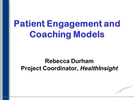 Patient Engagement and Coaching Models Rebecca Durham Project Coordinator, HealthInsight.