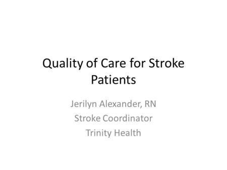 Quality of Care for Stroke Patients Jerilyn Alexander, RN Stroke Coordinator Trinity Health.