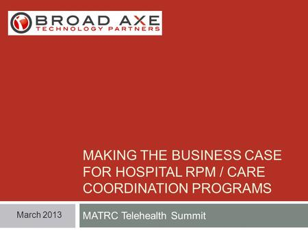 MAKING THE BUSINESS CASE FOR HOSPITAL RPM / CARE COORDINATION PROGRAMS MATRC Telehealth Summit March 2013.