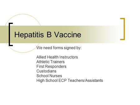 Hepatitis B Vaccine We need forms signed by: Allied Health Instructors Athletic Trainers First Responders Custodians School Nurses High School ECP Teachers/Assistants.